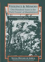 Violence and Memory: One Hundred Years in the 'Dark Forests' of Matabeleland, Zimbabwe