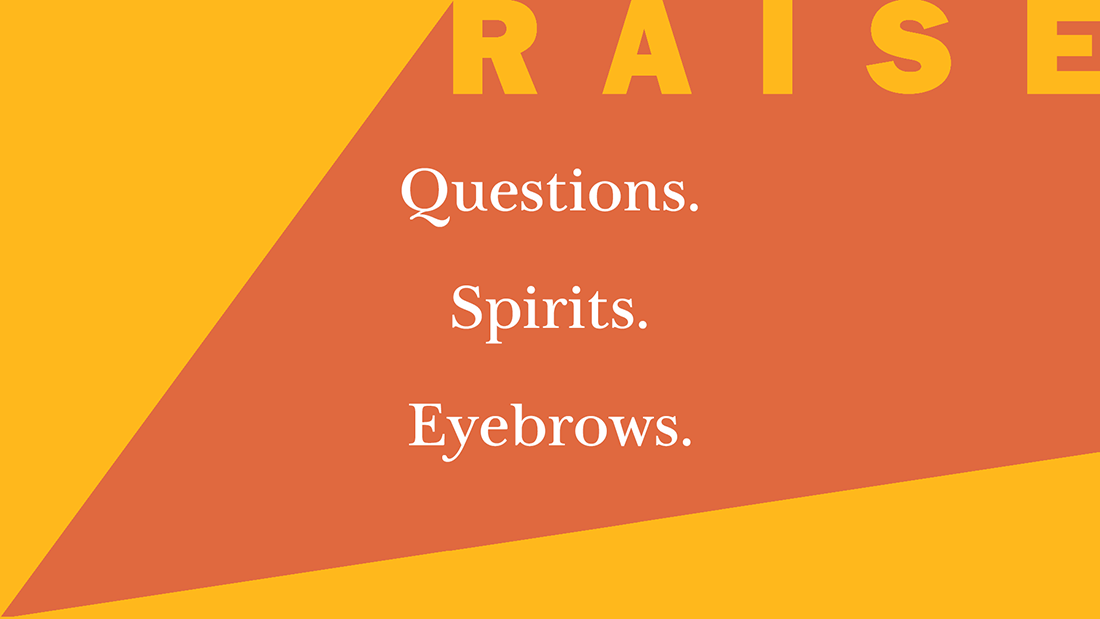 Raise questions, raise spirits, raise eyebrows