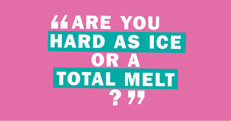 Are you as hard as ice or a total melt?